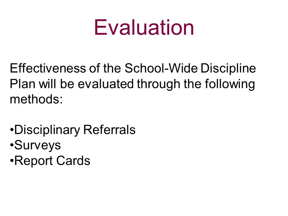 Evaluation Effectiveness of the School-Wide Discipline Plan will be evaluated through the following methods: Disciplinary Referrals Surveys Report Car