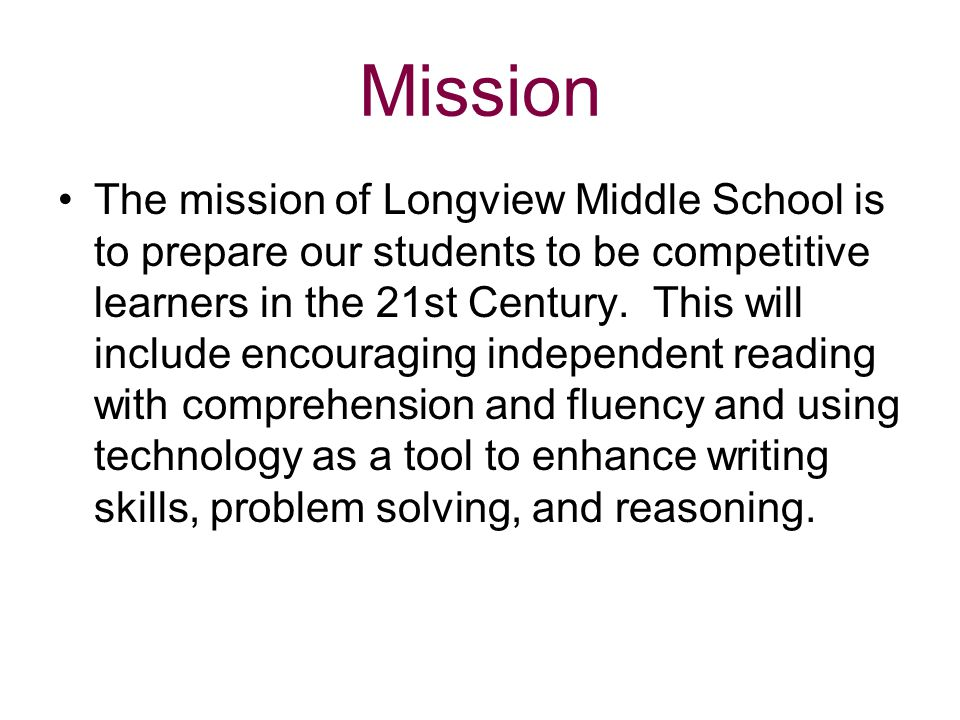 Mission The mission of Longview Middle School is to prepare our students to be competitive learners in the 21st Century. This will include encouraging