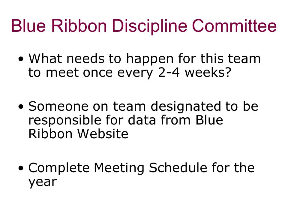Blue Ribbon Discipline Committee What needs to happen for this team to meet once every 2-4 weeks? Someone on team designated to be responsible for dat