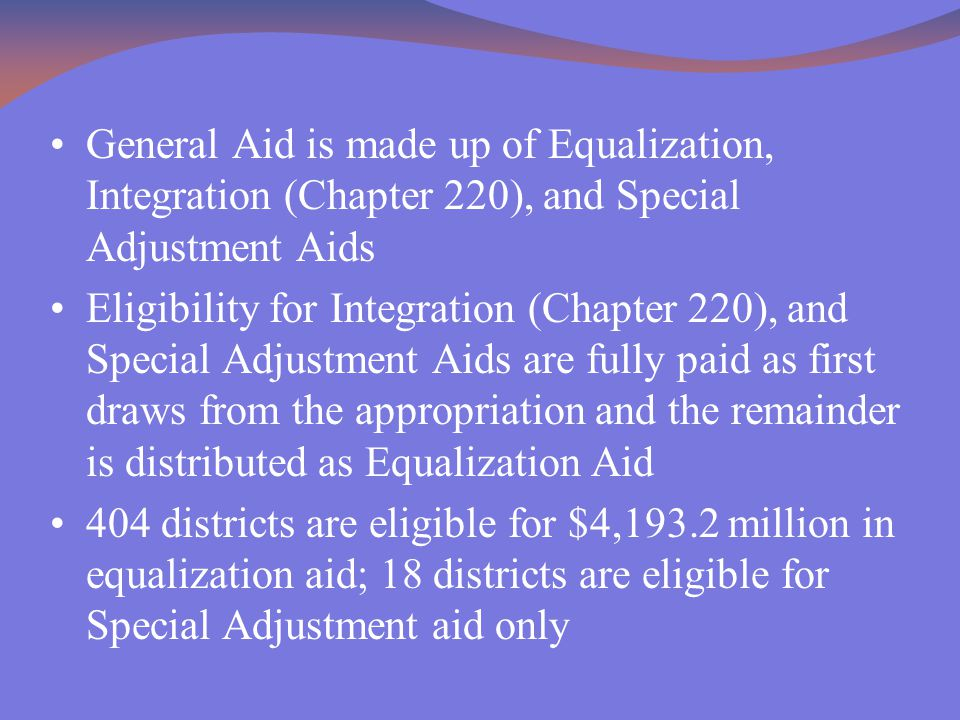 General Aid is made up of Equalization, Integration (Chapter 220), and Special Adjustment Aids Eligibility for Integration (Chapter 220), and Special