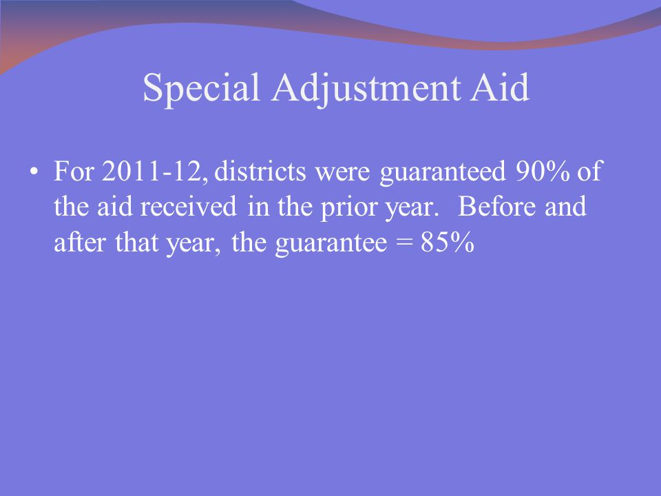 Special Adjustment Aid For 2011-12, districts were guaranteed 90% of the aid received in the prior year. Before and after that year, the guarantee = 8