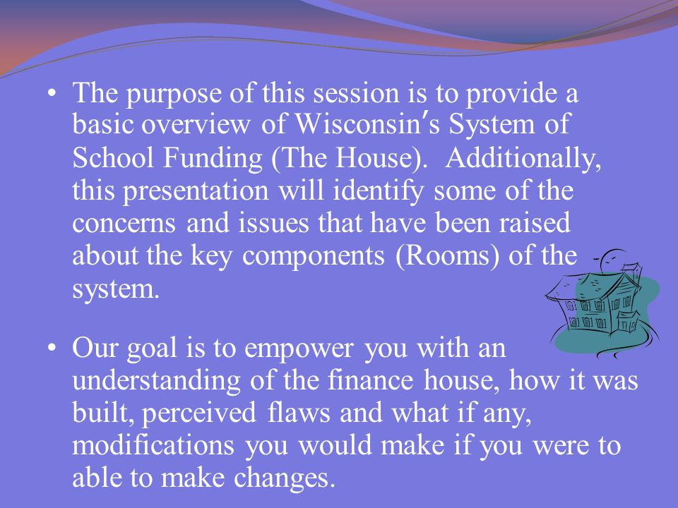 The purpose of this session is to provide a basic overview of Wisconsin's System of School Funding (The House). Additionally, this presentation will i