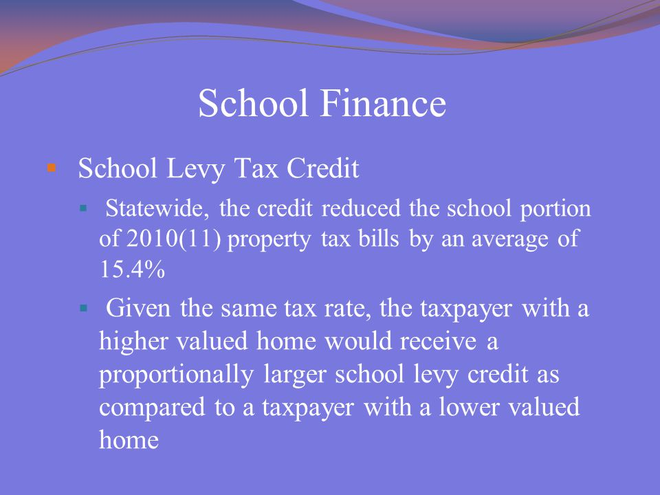 School Finance  School Levy Tax Credit  Statewide, the credit reduced the school portion of 2010(11) property tax bills by an average of 15.4%  Giv