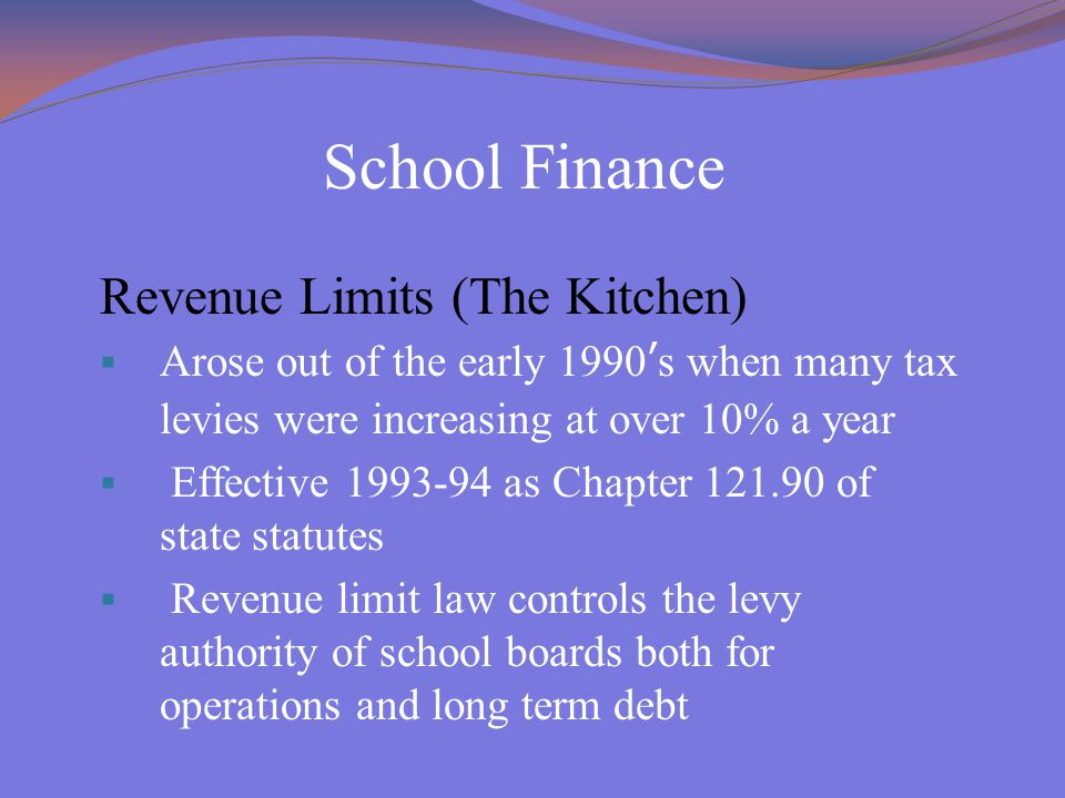 School Finance Revenue Limits (The Kitchen)  Arose out of the early 1990's when many tax levies were increasing at over 10% a year  Effective 1993-9