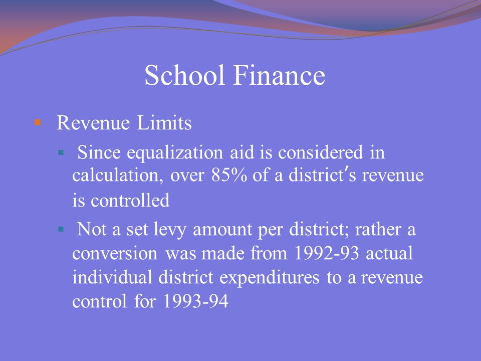 School Finance  Revenue Limits  Since equalization aid is considered in calculation, over 85% of a district's revenue is controlled  Not a set levy