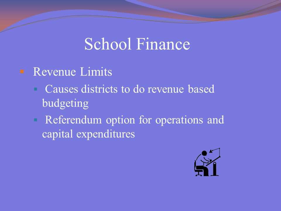 School Finance  Revenue Limits  Causes districts to do revenue based budgeting  Referendum option for operations and capital expenditures