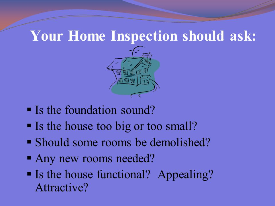 Your Home Inspection should ask:  Is the foundation sound?  Is the house too big or too small?  Should some rooms be demolished?  Any new rooms ne