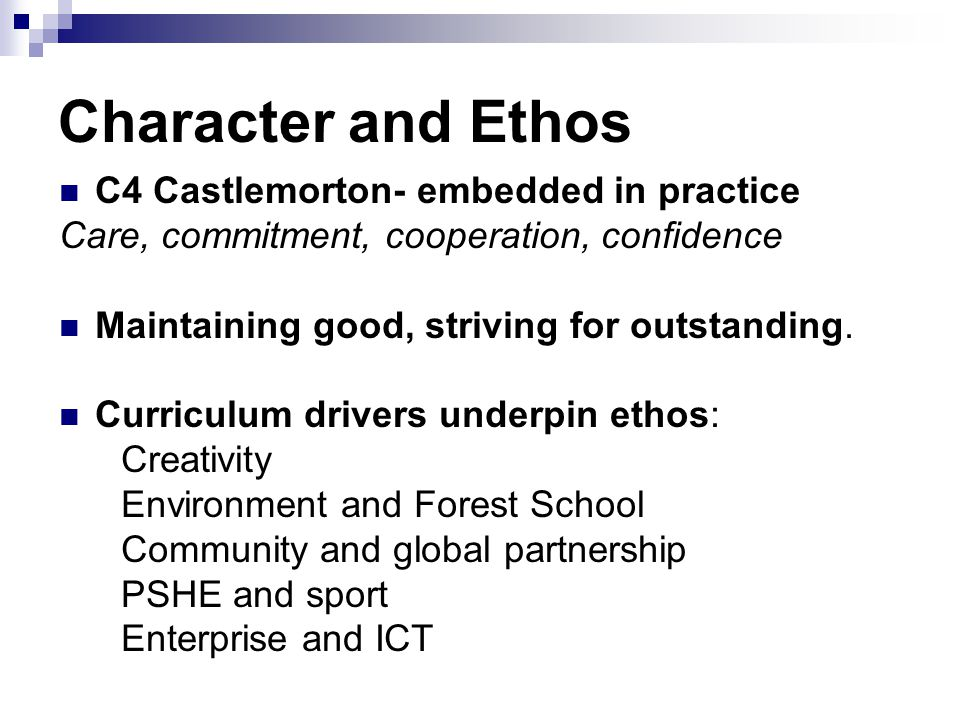 Character and Ethos C4 Castlemorton- embedded in practice Care, commitment, cooperation, confidence Maintaining good, striving for outstanding.