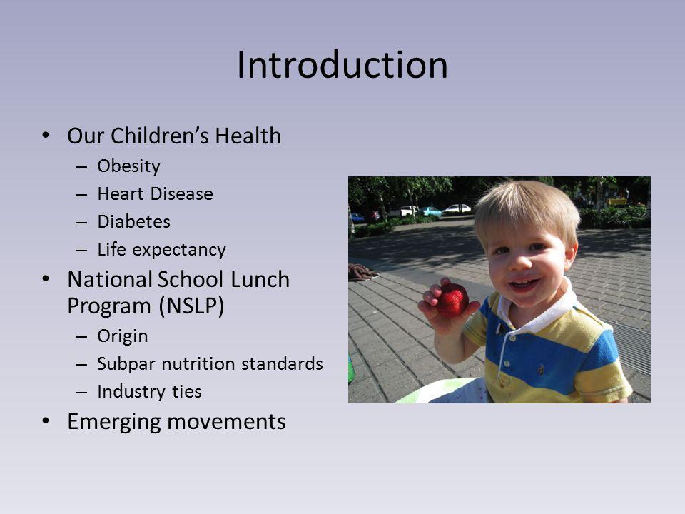 Introduction Our Children's Health – Obesity – Heart Disease – Diabetes – Life expectancy National School Lunch Program (NSLP) – Origin – Subpar nutri