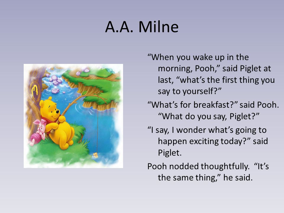 """A.A. Milne """"When you wake up in the morning, Pooh,"""" said Piglet at last, """"what's the first thing you say to yourself?"""" """"What's for breakfast?"""" said Po"""