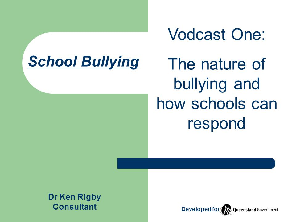 School Bullying Vodcast One: The nature of bullying and how schools can respond Developed for Dr Ken Rigby Consultant