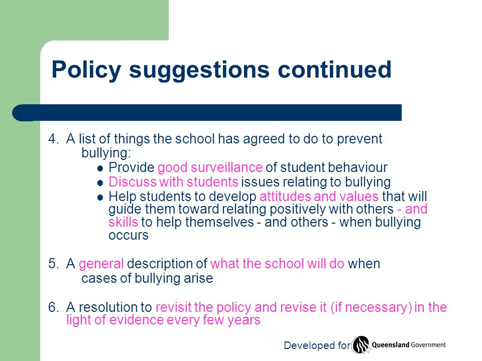 Policy suggestions continued 4.A list of things the school has agreed to do to prevent bullying: Provide good surveillance of student behaviour Discuss with students issues relating to bullying Help students to develop attitudes and values that will guide them toward relating positively with others - and skills to help themselves - and others - when bullying occurs 5.A general description of what the school will do when cases of bullying arise 6.A resolution to revisit the policy and revise it (if necessary) in the light of evidence every few years Developed for