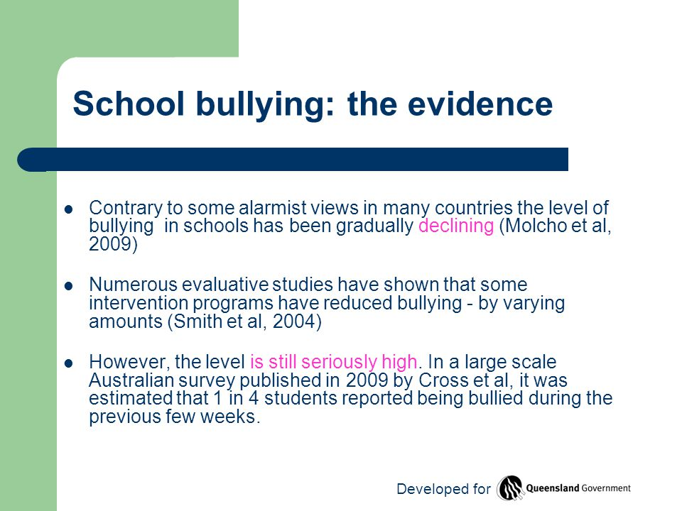 School bullying: the evidence Contrary to some alarmist views in many countries the level of bullying in schools has been gradually declining (Molcho et al, 2009) Numerous evaluative studies have shown that some intervention programs have reduced bullying - by varying amounts (Smith et al, 2004) However, the level is still seriously high.