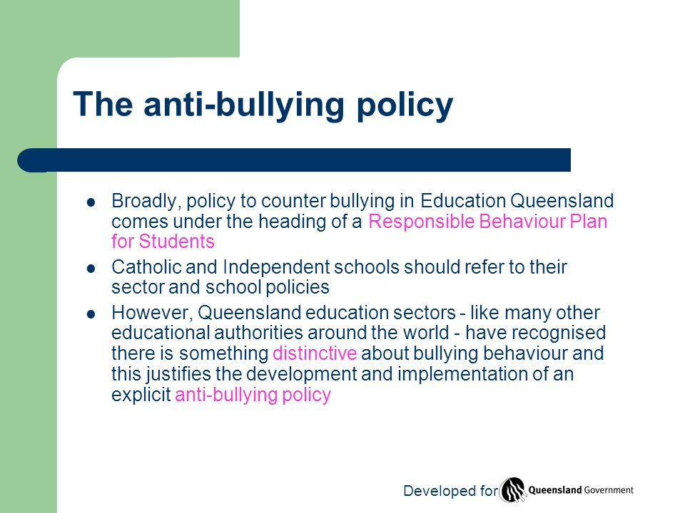The anti-bullying policy Broadly, policy to counter bullying in Education Queensland comes under the heading of a Responsible Behaviour Plan for Students Catholic and Independent schools should refer to their sector and school policies However, Queensland education sectors - like many other educational authorities around the world - have recognised there is something distinctive about bullying behaviour and this justifies the development and implementation of an explicit anti-bullying policy Developed for