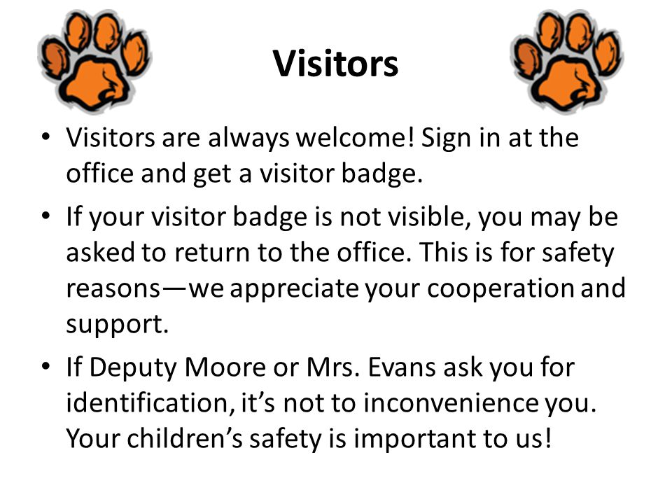 Visitors Visitors are always welcome.Sign in at the office and get a visitor badge.