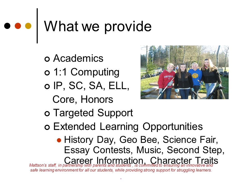 What we provide Academics 1:1 Computing IP, SC, SA, ELL, Core, Honors Targeted Support Extended Learning Opportunities History Day, Geo Bee, Science F