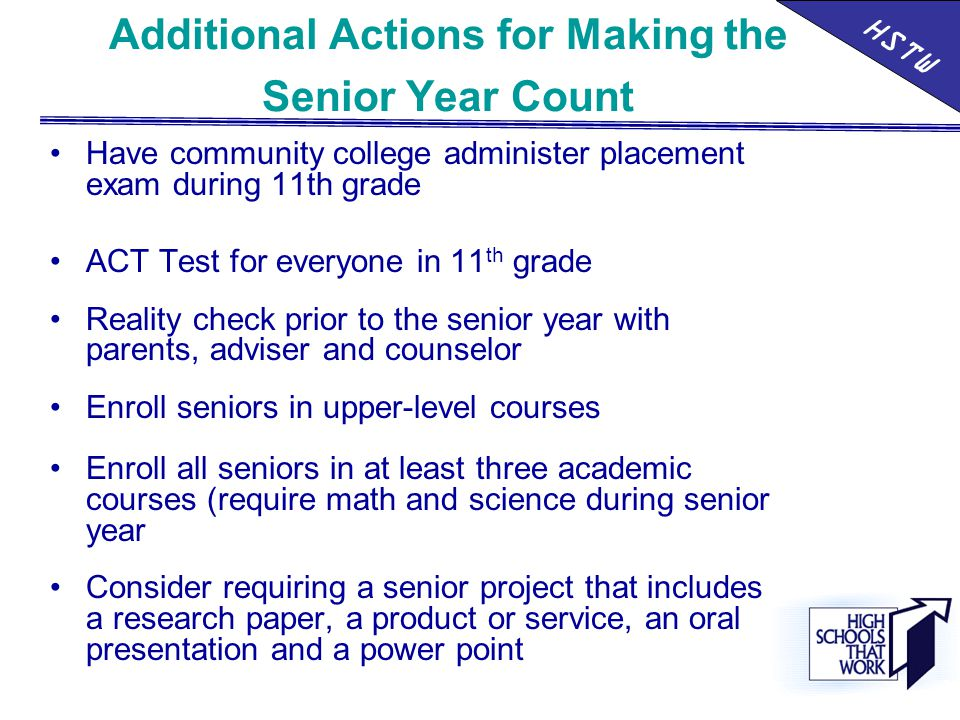 Additional Actions for Making the Senior Year Count Have community college administer placement exam during 11th grade ACT Test for everyone in 11 th grade Reality check prior to the senior year with parents, adviser and counselor Enroll seniors in upper-level courses Enroll all seniors in at least three academic courses (require math and science during senior year Consider requiring a senior project that includes a research paper, a product or service, an oral presentation and a power point HSTW