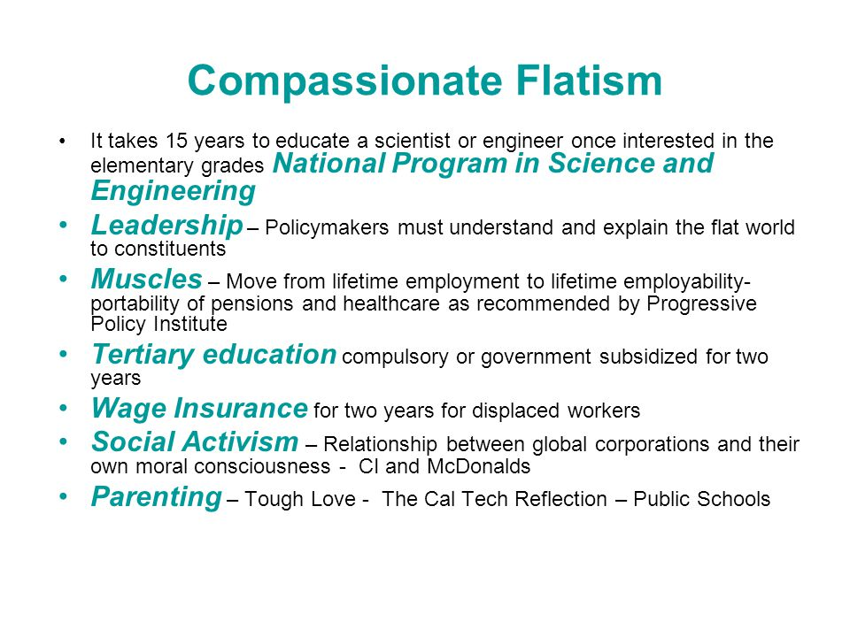 Compassionate Flatism It takes 15 years to educate a scientist or engineer once interested in the elementary grades National Program in Science and Engineering Leadership – Policymakers must understand and explain the flat world to constituents Muscles – Move from lifetime employment to lifetime employability- portability of pensions and healthcare as recommended by Progressive Policy Institute Tertiary education compulsory or government subsidized for two years Wage Insurance for two years for displaced workers Social Activism – Relationship between global corporations and their own moral consciousness - CI and McDonalds Parenting – Tough Love - The Cal Tech Reflection – Public Schools