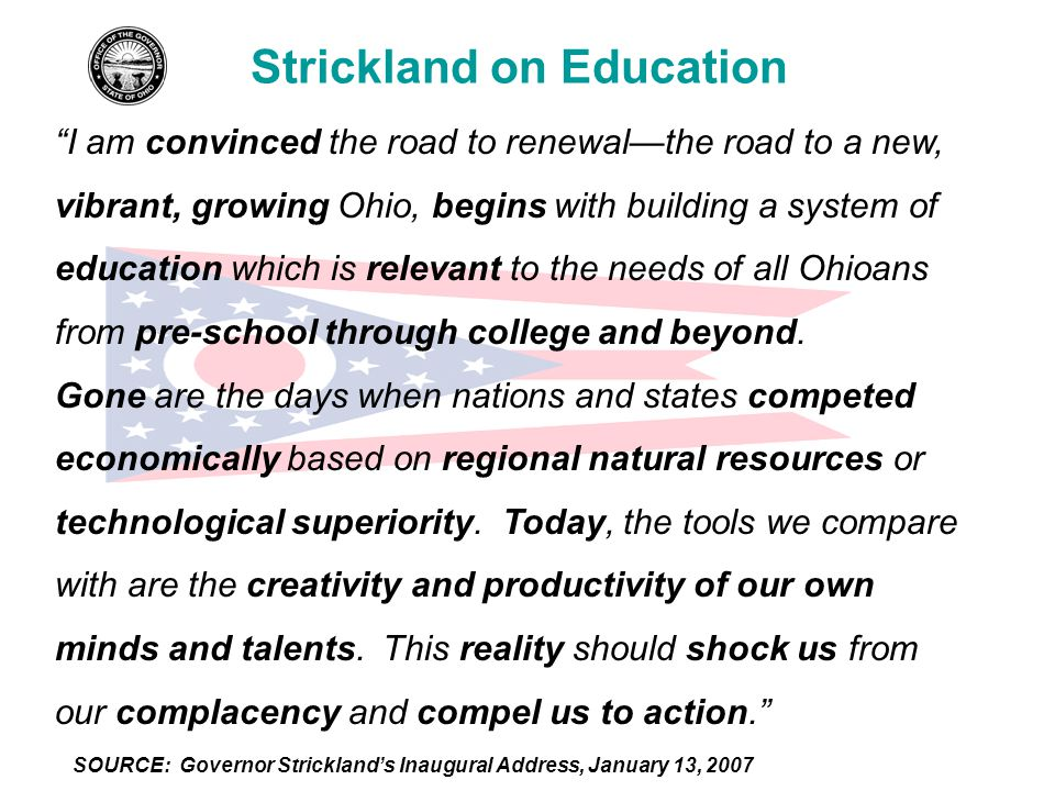 Strickland on Education I am convinced the road to renewal—the road to a new, vibrant, growing Ohio, begins with building a system of education which is relevant to the needs of all Ohioans from pre-school through college and beyond.