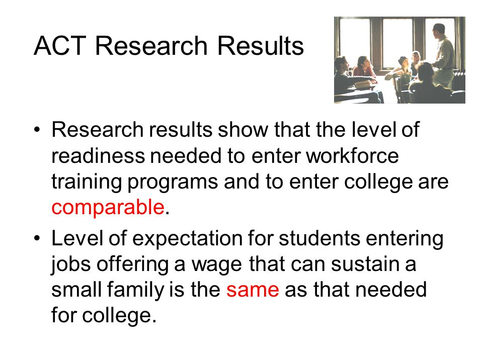 ACT Research Results Research results show that the level of readiness needed to enter workforce training programs and to enter college are comparable.