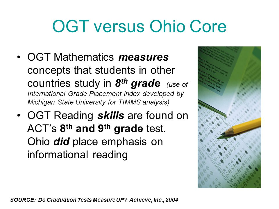 OGT versus Ohio Core OGT Mathematics measures concepts that students in other countries study in 8 th grade (use of International Grade Placement index developed by Michigan State University for TIMMS analysis) OGT Reading skills are found on ACT's 8 th and 9 th grade test.
