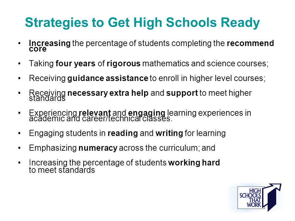 Strategies to Get High Schools Ready Increasing the percentage of students completing the recommend core Taking four years of rigorous mathematics and science courses; Receiving guidance assistance to enroll in higher level courses; Receiving necessary extra help and support to meet higher standards Experiencing relevant and engaging learning experiences in academic and career/technical classes.