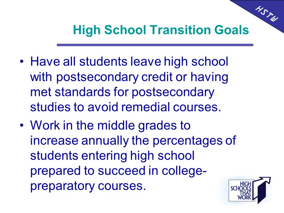 High School Transition Goals Have all students leave high school with postsecondary credit or having met standards for postsecondary studies to avoid remedial courses.
