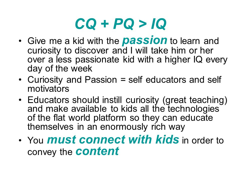 CQ + PQ > IQ Give me a kid with the passion to learn and curiosity to discover and I will take him or her over a less passionate kid with a higher IQ every day of the week Curiosity and Passion = self educators and self motivators Educators should instill curiosity (great teaching) and make available to kids all the technologies of the flat world platform so they can educate themselves in an enormously rich way You must connect with kids in order to convey the content