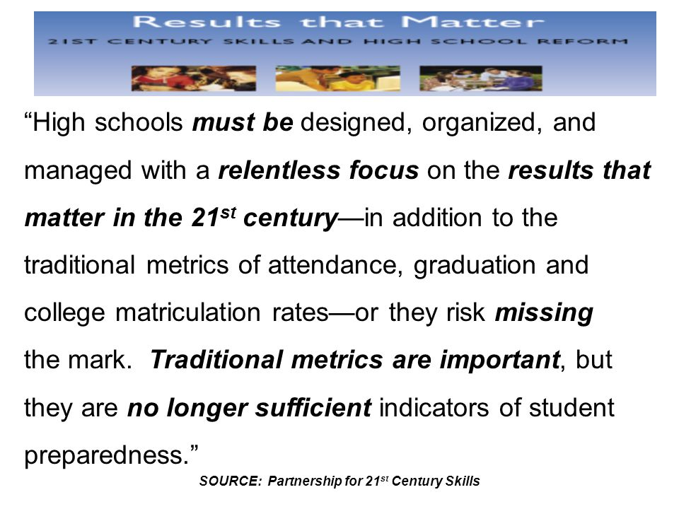 High schools must be designed, organized, and managed with a relentless focus on the results that matter in the 21 st century—in addition to the traditional metrics of attendance, graduation and college matriculation rates—or they risk missing the mark.
