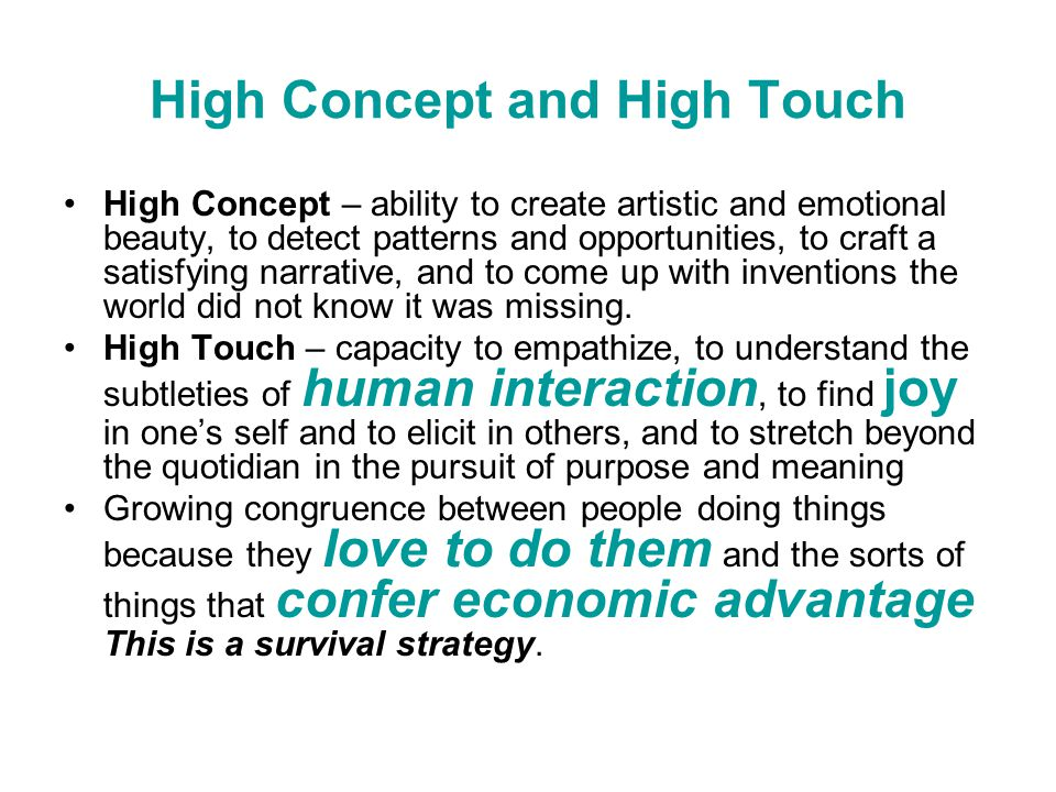 High Concept and High Touch High Concept – ability to create artistic and emotional beauty, to detect patterns and opportunities, to craft a satisfying narrative, and to come up with inventions the world did not know it was missing.