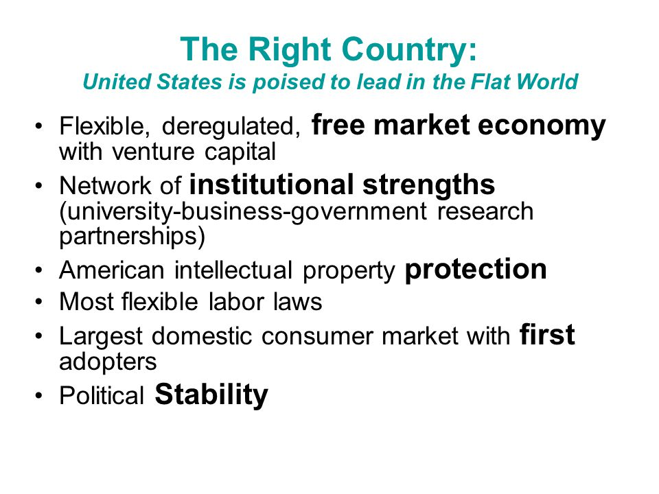 The Right Country: United States is poised to lead in the Flat World Flexible, deregulated, free market economy with venture capital Network of institutional strengths (university-business-government research partnerships) American intellectual property protection Most flexible labor laws Largest domestic consumer market with first adopters Political Stability