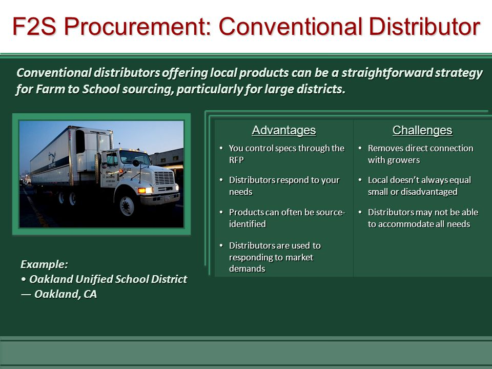 F2S Procurement: Conventional Distributor AdvantagesChallenges You control specs through the RFP You control specs through the RFP Removes direct connection with growers Removes direct connection with growers Distributors respond to your needs Distributors respond to your needs Local doesn't always equal small or disadvantaged Local doesn't always equal small or disadvantaged Products can often be source- identified Products can often be source- identified Distributors may not be able to accommodate all needs Distributors may not be able to accommodate all needs Distributors are used to responding to market demands Distributors are used to responding to market demands Example: Oakland Unified School District Oakland Unified School District — Oakland, CA Conventional distributors offering local products can be a straightforward strategy for Farm to School sourcing, particularly for large districts.