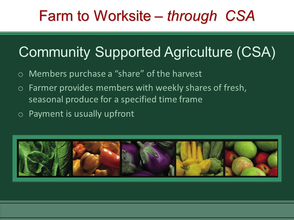 Farm to Worksite – through CSA o Members purchase a share of the harvest o Farmer provides members with weekly shares of fresh, seasonal produce for a specified time frame o Payment is usually upfront Community Supported Agriculture (CSA)