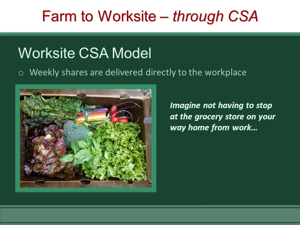 Farm to Worksite – through CSA Worksite CSA Model o Weekly shares are delivered directly to the workplace Imagine not having to stop at the grocery store on your way home from work…