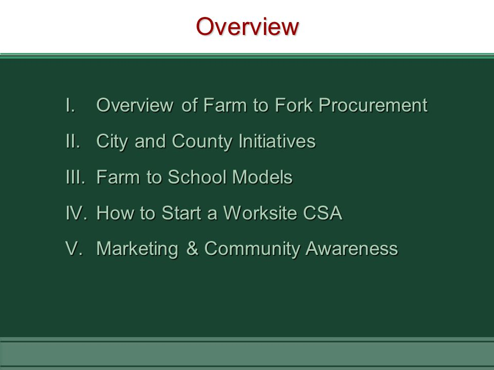 Overview I.Overview of Farm to Fork Procurement II.City and County Initiatives III.Farm to School Models IV.How to Start a Worksite CSA V.Marketing & Community Awareness