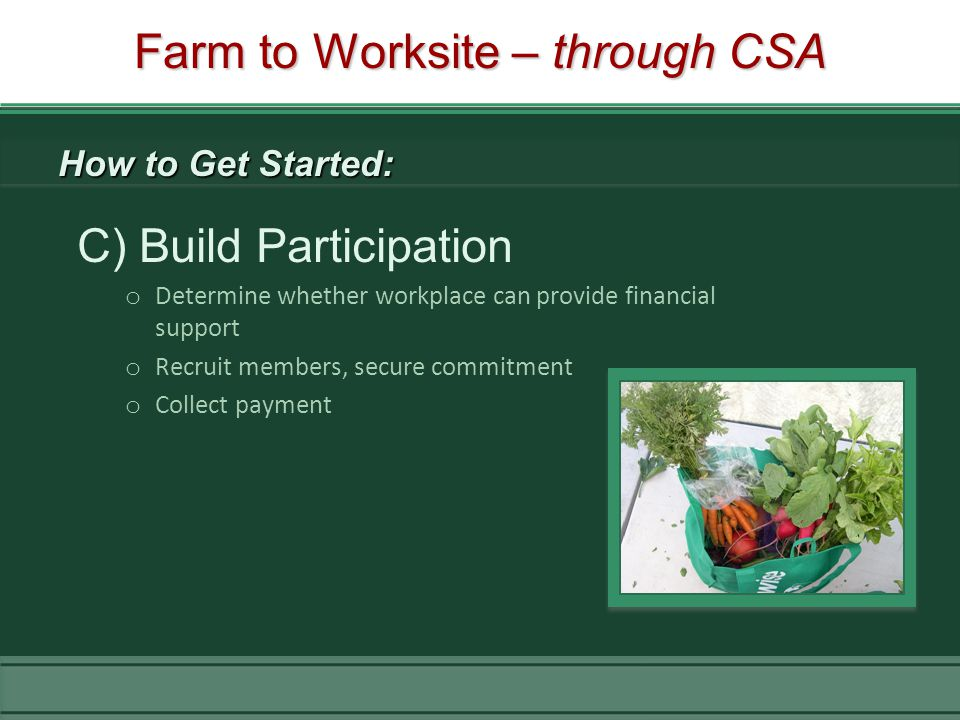 C) Build Participation o Determine whether workplace can provide financial support o Recruit members, secure commitment o Collect payment Farm to Worksite – through CSA How to Get Started: