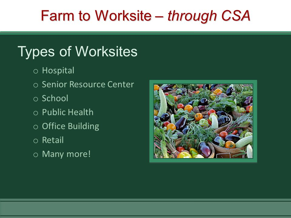 Farm to Worksite – through CSA Types of Worksites o Hospital o Senior Resource Center o School o Public Health o Office Building o Retail o Many more!