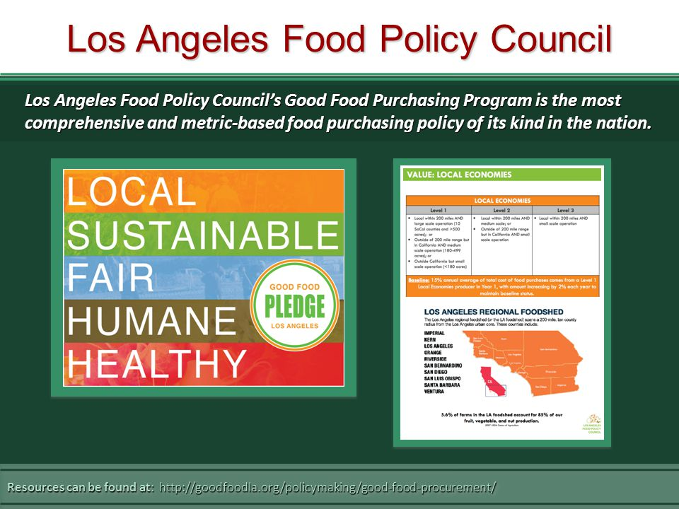 Los Angeles Food Policy Council Resources can be found at: http://goodfoodla.org/policymaking/good-food-procurement/ Los Angeles Food Policy Council's Good Food Purchasing Program is the most comprehensive and metric-based food purchasing policy of its kind in the nation.