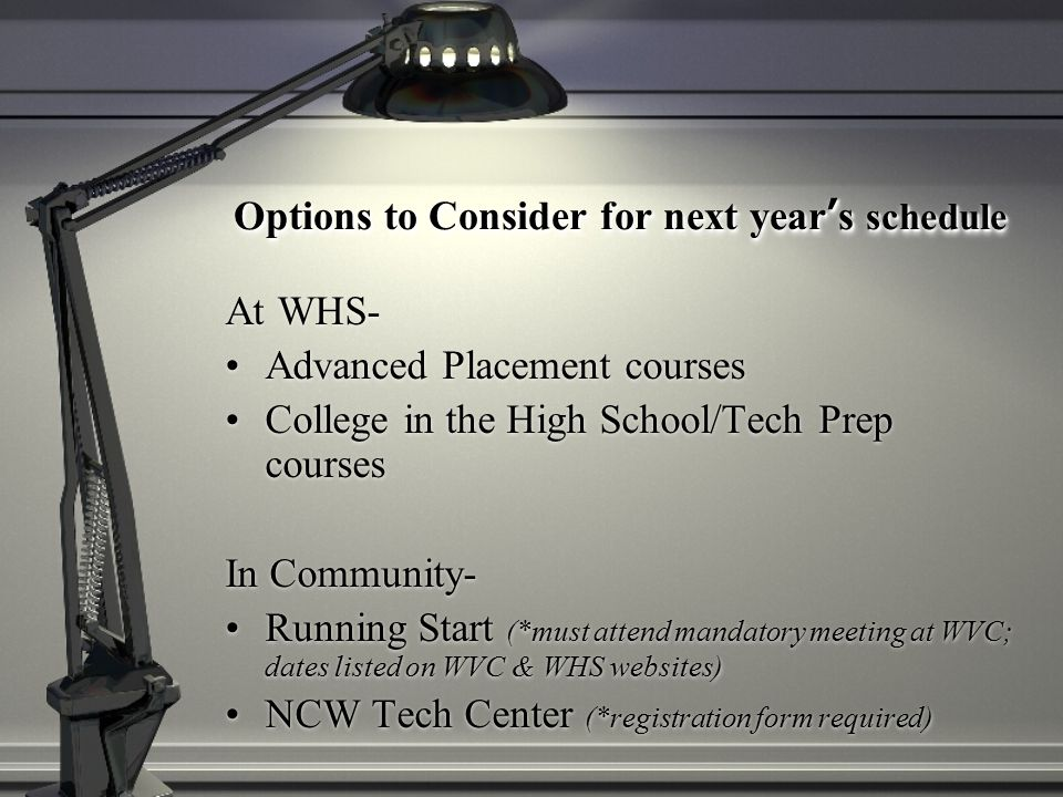 Options to Consider for next year's schedule At WHS- Advanced Placement courses College in the High School/Tech Prep courses In Community- Running Start (*must attend mandatory meeting at WVC; dates listed on WVC & WHS websites) NCW Tech Center (*registration form required)