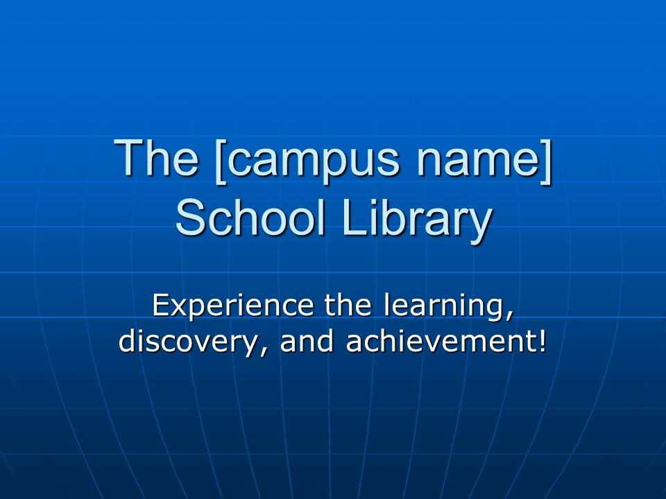 The [campus name] School Library Experience the learning, discovery, and achievement!