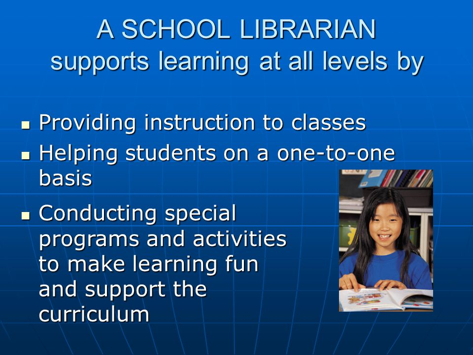 A SCHOOL LIBRARIAN supports learning at all levels by Providing instruction to classes Providing instruction to classes Helping students on a one-to-one basis Helping students on a one-to-one basis Conducting special programs and activities to make learning fun and support the curriculum Conducting special programs and activities to make learning fun and support the curriculum