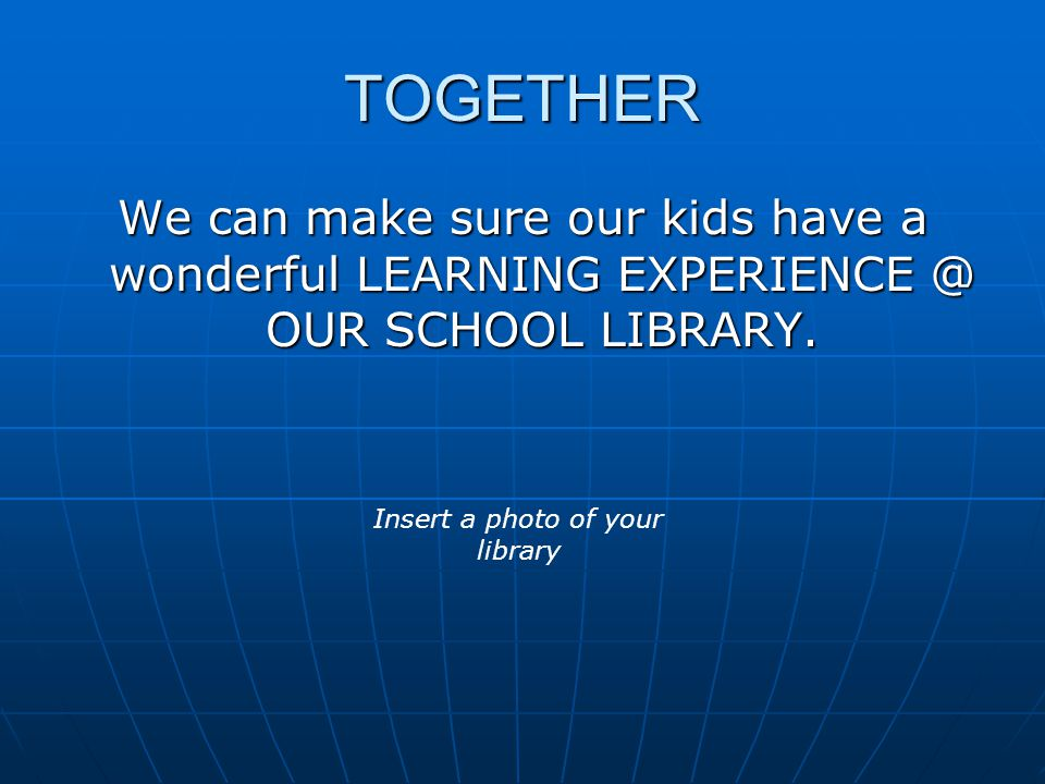 TOGETHER We can make sure our kids have a wonderful LEARNING EXPERIENCE @ OUR SCHOOL LIBRARY.