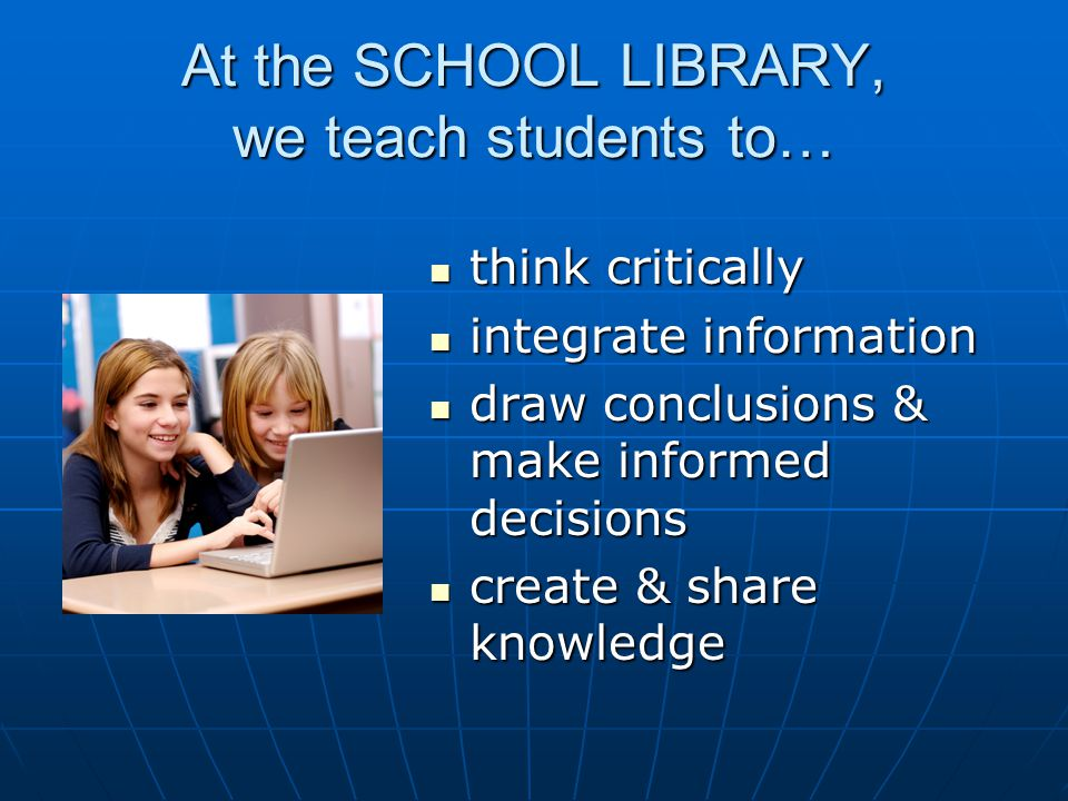 At the SCHOOL LIBRARY, we teach students to… think critically think critically integrate information integrate information draw conclusions & make informed decisions draw conclusions & make informed decisions create & share knowledge create & share knowledge