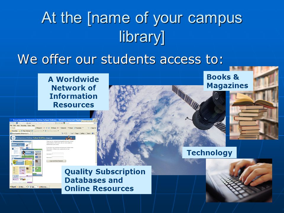 At the [name of your campus library] We offer our students access to: Quality Subscription Databases and Online Resources Books & Magazines A Worldwide Network of Information Resources Technology