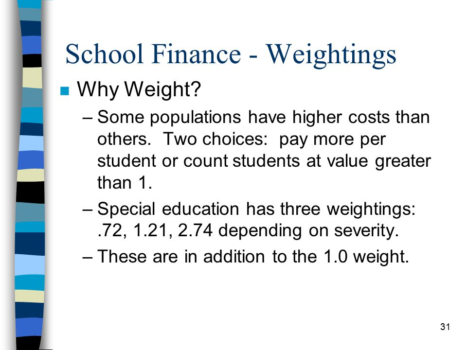 31 School Finance - Weightings n Why Weight. –Some populations have higher costs than others.