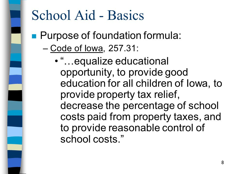 8 School Aid - Basics n Purpose of foundation formula: –Code of Iowa, 257.31: …equalize educational opportunity, to provide good education for all children of Iowa, to provide property tax relief, decrease the percentage of school costs paid from property taxes, and to provide reasonable control of school costs.