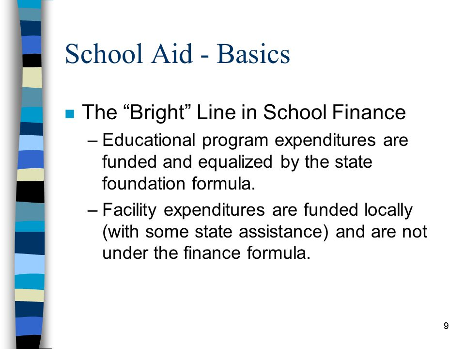 9 School Aid - Basics n The Bright Line in School Finance –Educational program expenditures are funded and equalized by the state foundation formula.