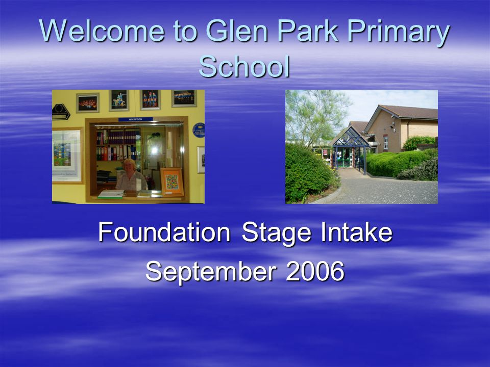 Welcome to Glen Park Primary School Foundation Stage Intake September 2006