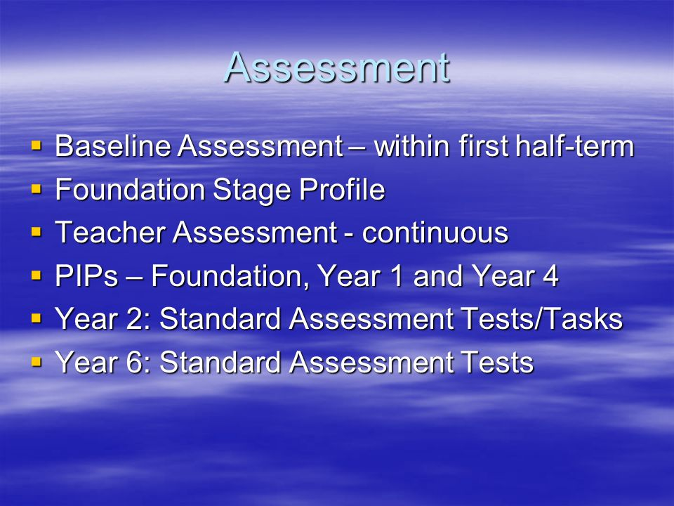 Assessment  Baseline Assessment – within first half-term  Foundation Stage Profile  Teacher Assessment - continuous  PIPs – Foundation, Year 1 and