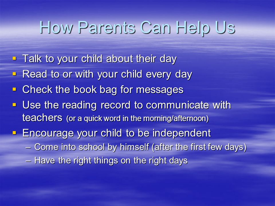 How Parents Can Help Us  Talk to your child about their day  Read to or with your child every day  Check the book bag for messages  Use the reading record to communicate with teachers (or a quick word in the morning/afternoon)  Encourage your child to be independent –Come into school by himself (after the first few days) –Have the right things on the right days